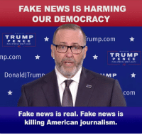 FAKE NEWS is alive and well! No matter what I do or say, they will not write or speak the truth. While they continue spreading their lies, we'll keep spreading the TRUTH!: FAKE NEWS IS HARMING  OUR DEMOCRACY  TRUMP  rump.com  PEN C E  45  TRUMP  np.com  P E N C E  45  DonaldjTrumr  com  Fake news is real. Fake news is  killing American journalism. FAKE NEWS is alive and well! No matter what I do or say, they will not write or speak the truth. While they continue spreading their lies, we'll keep spreading the TRUTH!