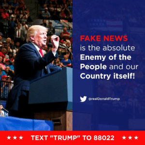 "The Fake News Media has NEVER been more Dishonest or Corrupt than it is right now. There has never been a time like this in American History. Very exciting but also, very sad! Fake News is the absolute Enemy of the People and our Country itself!: FAKE NEWS  is the absolute  Enemy of the  People and our  Country itself!  @realDonaldTrump  ★ ★ ★  TEXT ""TRUMP"" TO 88022  ★ The Fake News Media has NEVER been more Dishonest or Corrupt than it is right now. There has never been a time like this in American History. Very exciting but also, very sad! Fake News is the absolute Enemy of the People and our Country itself!"