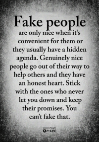Fake, Life, and Memes: Fake people  are only nice when it's  convenient for them or  they usually have a hidden  agenda. Genuinely nice  people go out of their way to  help others and they have  an honest heart. Stick  with the ones who never  let you down and keep  their promises, You  can't fake that  Lessons Taught  By LIFE <3