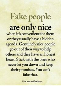 <3: Fake people  are only nice  when it's convenient for them  or they usually have a hidden  agenda. Genuinely nice people  go out of their way to help  others and they have an honest  heart. Stick with the ones who  never let you down and keep  their promises. You can't  fake that.  LifeLearnedFeelings <3