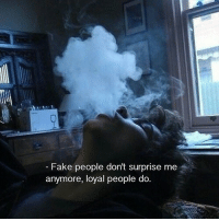 Fake, Fake People, and Surprise: -Fake people dont surprise me  anymore, loyal people do.