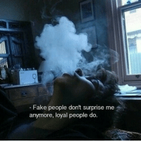 surprise me: -Fake people dont surprise me  anymore, loyal people do.
