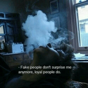 Fake, Fake People, and Surprise: - Fake people don't surprise me  anymore, loyal people do.