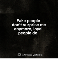 <3: Fake people  don't surprise me  anymore, loyal  people do  Motivational Quotes Den <3