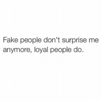 sad but true..: Fake people don't surprise me  anymore, loyal people do. sad but true..