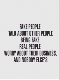 fake: FAKE PEOPLE  TALK ABOUT OTHER PEOPLE  BEING FAKE  REAL PEOPLE  WORRY ABOUT THEIR BUSINESS,  AND NOBODY ELSE'S