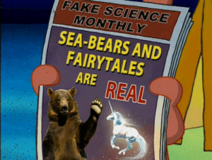 Unlike you, I get my news from a reliable source: FAKE SCIENCE  MONTHLY  SEA-BEARS AND  FAIRYTALES  ARE REAL Unlike you, I get my news from a reliable source