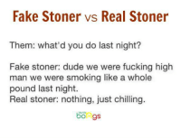 Fake Stoner vs Real Stoner  Them: what'd you do last night?  Fake stoner: dude we were fucking high  man we were smoking like a whole  pound last night  Real stoner: nothing, just chilling.  bongs