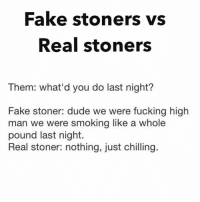 Fake stoners vs  Real stoners  Them: what'd you do last night?  Fake stoner: dude we were fucking high  man we were smoking like a whole  pound last night.  Real stoner: nothing, just chilling.