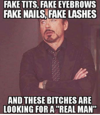 """tits: FAKE TITS, FAKE EYEBROWS  FAKE NAILS FAKE LASHES  AND THESE BITCHES ARE  LOOKING FOR A REAL MAN"""""""