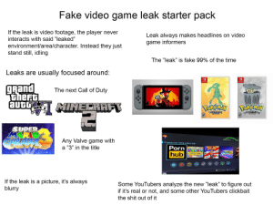 "Fake video game leak starter pack: Fake video game leak starter pack  If the leak is video footage, the player never  Leak always makes headlines on video  game informers  interacts with said ""leaked""  environment/area/character. Instead they just  stand still, idling  The ""leak"" is fake 99% of the time  Leaks are usually focused around:  SWITCH  gRand  theFt  aUt IMECRAFT  The next Call of Duty  00.40  Perenay  BOLD&BRASH  VERSION  RP  TRASH  BELOVERSION  RP  SUPER  MARIO  Any Valve game with  D:13PM  Anyone can make a fake leak  a ""3"" in the title  Porn  DonhLD TRUMP  WALDIGIS  THLOSTH  SUPER  hub  You fucking Mongoloids  If the leak is a picture, it's always  blurry  Some YouTubers analyze the new ""leak"" to figure out  if it's real or not, and some other YouTubers clickbait  the shit out of it Fake video game leak starter pack"