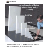 Assassination, Holocaust, and Austria: fakehistory  Almost causing a Nuclear  Holocaust and ending  humanity  Cold War  WWII  Treaty of  Versailles  Kiling some  guy in a car  The assassination of Archduke Franz Ferdinand of  Austria in Sarajevo (1914, miniaturized) basically what happened