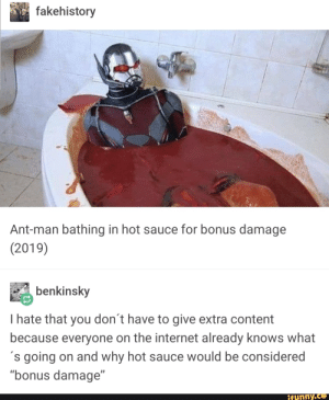 "Funny, Internet, and Content: fakehistory  Ant-man bathing in hot sauce for bonus damage  (2019)  benkinsky  I hate that you don't have to give extra content  because everyone on the internet already knows what  s going on and why hot sauce would be considered  ""bonus damage""  funny.ce Ant-man gets Ready (circa 2019)"