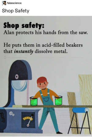Saw, Tumblr, and Metal: fakescience  Shop Safety  Shop safety:  Alan protects his hands from the saw.  He puts them in acid-filled beakers  that instantly dissolve metal.  R Stay Safe