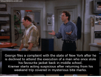 "Gif, New York, and School: fakeseinfeldplots.tumblr.com  George files a complaint with the state of New York after he  is declined to attend the execution of a man who once stole  his favourite jacket back in middle school  Kramer starts acting suspicious after returning from his  weekend trip covered in mysterious bite marks.  trip covered in fakeseinfeldplots: thewordywarlock:  luckynicklausse:  fakeseinfeldplots:  s15e09 - The Jacket Thief   ""HE STOLE MY JACKET, JERRY. IT WAS EMBROIDERED ON THE FRONT WITH MY INITIALS ON IT""  It ends with George actually winning the right to attend, only to see the guy actually wearing the jacket during the execution.    I'm glad I read the URL because I one hundred percent thought this was a real plot."