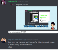 Emoji, Funny, and The Grinch: fakesynthi Today at 7:31 PM  the grinch was cool  fakesynthi  THE GRINCH  WAS COOL  WAS COOL  the grinch was cool  THE GRINCH WAS COOL  the grinch was cool????2  LoganPauler Fan Page Today at 7-50 PM  hey guys can you stop bullying me for liking the emoji movie.  it wasnt funny and it never was.  stop