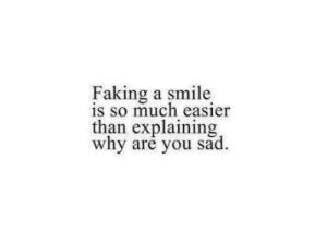 Faking: Faking a smile  S So much easier  than explaining  why are you sad