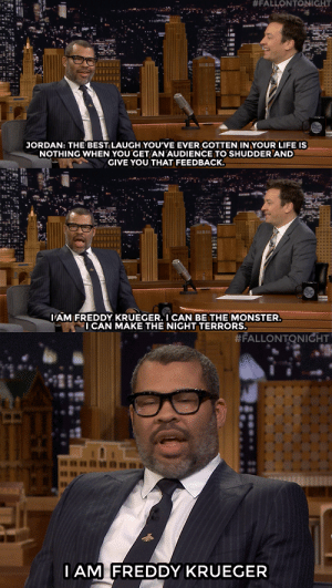 "Jordan Peele is one scary good director!: ""#FAL LONTONIGHT  ""  JORDAN: THE BESTILAUGH YOU'VE EVER GOTTEN IN YOUR LIFE IS  NOTHING WHEN YOU GET AN AUDIENCE TO SHUDDER AND  GIVE YOU THAT FEEDBACK.  AM FREDDY KRUEGER. I CAN BE THE MONSTER  ICAN MAKE THE NIGHT TERRORS.   #FALLONTONIGHT  IAM FREDDY KRUEGER Jordan Peele is one scary good director!"