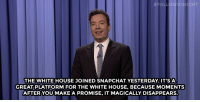 """<p><b>- Jimmy Fallon's Monologue; January 12, 2016</b></p><p>[ <a href=""""http://www.nbc.com/the-tonight-show/video/paul-ryans-first-state-of-the-union-bernie-sanders-gets-ben-jerrys-flavor-monologue/2967526"""" target=""""_blank"""">Part 1</a> / <a href=""""http://www.nbc.com/the-tonight-show/video/secret-taco-bell-menu-item-yellowstone-park-volcano-eruptions-monologue/2967527"""" target=""""_blank"""">Part 2</a> ]</p>:  #FAL.  ONIGHT  THE WHITE HOUSE JOINED SNAPCHAT YESTERDAY. IT'SA  GREAT PLATFORM FOR THE WHITE HOUSE, BECAUSE MOMENTS  AFTERYOU MAKE A PROMISE, IT MAGICALLY DISAPPEARS. <p><b>- Jimmy Fallon's Monologue; January 12, 2016</b></p><p>[ <a href=""""http://www.nbc.com/the-tonight-show/video/paul-ryans-first-state-of-the-union-bernie-sanders-gets-ben-jerrys-flavor-monologue/2967526"""" target=""""_blank"""">Part 1</a> / <a href=""""http://www.nbc.com/the-tonight-show/video/secret-taco-bell-menu-item-yellowstone-park-volcano-eruptions-monologue/2967527"""" target=""""_blank"""">Part 2</a> ]</p>"""