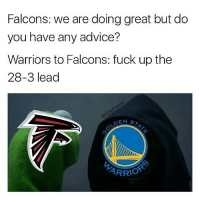 I'm not a falcons fan but I was pulling for them so I'll take the L cause these true falcon fans are quiet: Falcons: we are doing great but do  you have any advice?  Warriors to Falcons: fuck up the  28-3 lead  DEN  ST  ARRIO I'm not a falcons fan but I was pulling for them so I'll take the L cause these true falcon fans are quiet