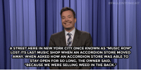 "Dating, Jimmy Fallon, and Music: FALIONTONIGHT  ASTREET HERE IN NEW YORK CITY ONCE KNOWN AS ""MUSIC ROW""  LOST ITS LAST MUSIC SHOP WHEN AN ACCORDION STORE MOVED  AWAY. WHEN ASKED HOW AN ACCORDION STORE WAS ABLE TO  STAY OPEN FOR SO LONG, THE OWNER SAID,  ""BECAUSE WE WERE SELLING WEED IN THE BACK."" <h2><b><a href=""http://www.nbc.com/the-tonight-show/video/netflix-comes-to-russia-white-people-dating-site-monologue/2963662"" target=""_blank"">Jimmy Fallon's Monologue; January 6, 2016. </a></b></h2>"