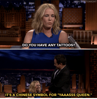 "Chelsea, Target, and Tattoos: FALIONTONIGHT  DO YOU HAVE ANY TATTOOS?  IT'S A CHINESE SYMBOL FOR ""YAAASSS QUEEN."" <h2><a href=""https://www.youtube.com/watch?v=ANHqMuLKP9E&amp;index=1&amp;list=UU8-Th83bH_thdKZDJCrn88g"" target=""_blank"">Jimmy and Chelsea Handler play a game of Truth or Truth! </a></h2>"