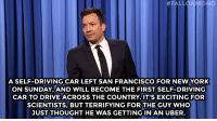 """<p><b>- Jimmy Fallon's Monologue; March 24, 2015</b></p><p><b>[ <a href=""""http://www.nbc.com/the-tonight-show/segments/116071"""" target=""""_blank"""">Part 1</a> / <a href=""""http://www.nbc.com/the-tonight-show/segments/116076"""" target=""""_blank"""">Part 2</a> ]</b></p>:  # FALL  A SELF-DRIVING CAR LEFT SAN FRANCISCO FOR NEWYORK  ON SUNDAY AND WILL BECOME THE FIRST SELF-DRIVING  CAR TO DRIVE ACROSS THE COUNTRY.IT'S EXCITING FOR  SCIENTISTS, BUT TERRIFYING FOR THE GUY WHO  JUST THOUGHT HE WAS GETTINGIN AN UBER. <p><b>- Jimmy Fallon's Monologue; March 24, 2015</b></p><p><b>[ <a href=""""http://www.nbc.com/the-tonight-show/segments/116071"""" target=""""_blank"""">Part 1</a> / <a href=""""http://www.nbc.com/the-tonight-show/segments/116076"""" target=""""_blank"""">Part 2</a> ]</b></p>"""