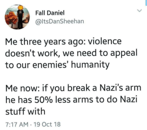 fascist-are-no-fun:Me, irl.: Fall Daniel  @ltsDanSheehan  Me three years ago: violence  doesn't work, we need to appeal  to our enemies' humanity  Me now: if you break a Nazi's arm  he has 50% less arms to do Nazi  stuff with  7:17 AM 19 Oct 18 fascist-are-no-fun:Me, irl.