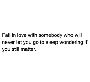Fall, Go to Sleep, and Love: Fall in love with somebody who will  never let you go to sleep wondering if  you still matter. 🔊💛