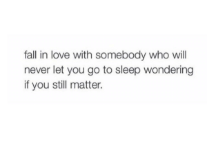 Never Let: fall in love with somebody who will  never let you go to sleep wondering  if you still matter.