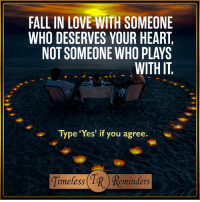 "<3: FALL IN LOVE WITH SOMEONE  WHO DESERVES YOUR HEART  NOT SOMEONE WHO PLAYS  WITH IT  Type ""Yes"" if you agree.  imeless  eminders <3"