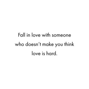 Fall, Love, and Who: Fall in love with someone  who doesn't make you think  love is hard