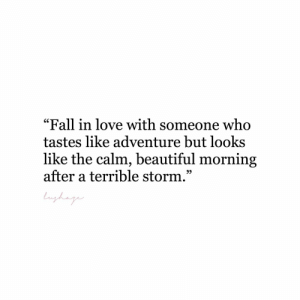 "Beautiful, Fall, and Love: ""Fall in love with someone who  tastes like adventure but looks  like the calm, beautiful morning  after a terrible storm.""  9)"