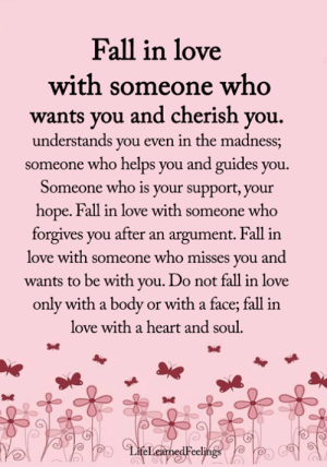 Fall, Love, and Memes: Fall in love  with someone who  wants you and cherish you  understands you even in the madness;  someone who helps you and guides you  Someone who is your support, your  hope. Fall in love with someone who  forgives you after an argument. Fall in  love with someone who misses you and  wants to be with you. Do not fall in love  only with a body or with a face; fall in  love with a heart and soul.  LifeLearnedFeelings