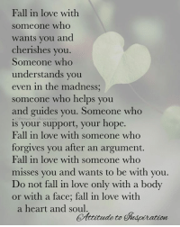 <3 Fall in love with someone who ...: Fall in love with  someone who  wants you and  cherishes you.  Someone who  understands you  even in the madness  someone who helps you  and guides you. Someone who  is your support, your hope.  Fall in love with someone who  forgives you after an argument.  Fall in love with someone who  misses you and wants to be with you  Do not fall in love only with a body  or with a face; fall in love with  a heart and soul  Aitude to uspiration <3 Fall in love with someone who ...