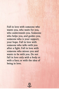 Fall, Love, and Helps: Fall in love with someone who  wants you, who waits for you,  who understands you. Someone  who helps you, and guides you,  someone who is your support,  your hope. Fall in love with  someone who talks with you  after a fight. Fall in love with  someone who misses you and  wants to be with you. Do not  fall in love only with a body or  with a face; or with the idea of  being in love.  RELATIONGHIP