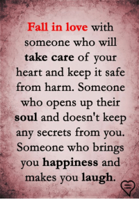 Fall, Love, and Memes: Fall in love with  someone who will  take care of vour  heart and keep it safe  from harm. Someone  who opens up their  soul and doesn't keep  any secrets trom vou.  Someone who brings  you happiness and  makes you laugh.