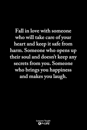 Fall, Life, and Love: Fall in love with someone  who will take care of your  heart and keep it safe from  harm. Someone who opens up  their soul and doesn't keep any  secrets from you. Someone  who brings you happiness  and makes you laugh  Lessons Taught  By LIFE <3