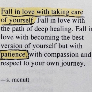 Fall, Journey, and Love: Fall in love with taking care  of yourself. Fall in love with  the path of deep healing. Fall in  love with becoming the best  version of yourself but with  patience .with compassion and  respect to your own journey  S. mcnutt