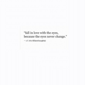 "Fall, Love, and Change: ""fall in love with the eyes,  because the eyes never change.""  -c.f. (via 451amthoughts)"