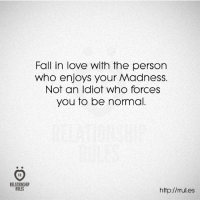 fall in love: Fall in love with the person  who enjoys your Madness.  Not an Idiot Who forces  you to be normal.  RELATIONSHIP  RULES  http://rrul.es