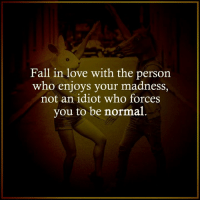 Idioticness: Fall in love with the person  who enjoys your madness  not an idiot who forces  you to be normal