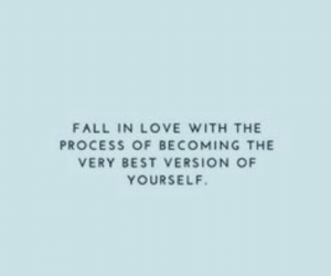 Fall, Love, and Best: FALL IN LOVE WITH THE  PROCESS OF BECOMING THE  VERY BEST VERSION OF  YOURSELF.