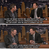 "<p>Blake Shelton&rsquo;s mom <a href=""http://www.nbc.com/the-tonight-show/segments/105341"" target=""_blank"">has some notes for the Blake impression Jimmy did</a> with Barbra Streisand.</p>:  #FALL ONTONIGHT  BLAKE: MY MOM TEXTED ME, AND SHE'S LIKE, ""WELL  JIMMY FALLON DID AN IMPERSONATIONOFYOU  ON THE SHOW, AND HE HAD A COWBOY HAT ON.J""   . #FALLONTONIGHT  ""YOU DON'T EVEN WEAR COWBOYHATS  THAT DON'T EVEN MAKE ANY SENSE!"" <p>Blake Shelton&rsquo;s mom <a href=""http://www.nbc.com/the-tonight-show/segments/105341"" target=""_blank"">has some notes for the Blake impression Jimmy did</a> with Barbra Streisand.</p>"