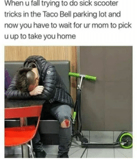 Fall, Scooter, and Taco Bell: fall  trying  When u to do sick scooter  tricks in the Taco Bell parking lot and  now you have to wait for ur mom to pick  u up to take you home