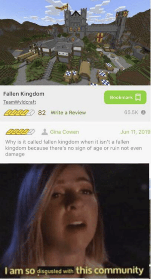 Community, World, and Dank Memes: Fallen Kingdom  Bookmark  TeamWyldcraft  BRALL 82 Write a Review  65.5K  Jun 11, 2019  Gina Cowen  Why is it called fallen kingdom when it isn't a fallen  kingdom because there's no sign of age or ruin not even  damage  I am so disgusted with this community I used to rulee the world