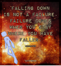 Memes, Science, and Failure: FALLING DOWN  IS NOT A FAI-LURE  FAILURE COMES  WHIEN YOU STAY  WHERE YOU HAVE  ALLEN  SOCRATES  Spiril Science <3 always keep flowing!
