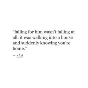 "And Suddenly: ""falling for him wasn't falling at  all. it was walking into a house  and suddenly knowing you're  home.""  -  r.i.d"