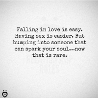 in love: Falling in love is easy.  Having sex is easier. But  bumping into someone that  can spark your soul...now  that is rare.