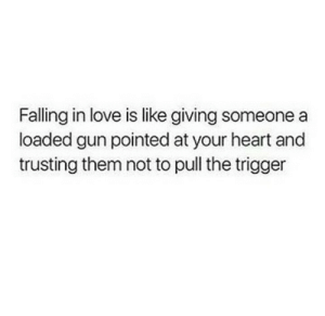 trigger: Falling in love is like giving someone a  loaded gun pointed at your heart and  trusting them not to pull the trigger